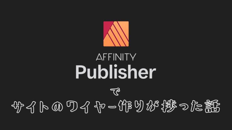 画像)Affinity Publisher でサイトのワイヤー作りが捗った話